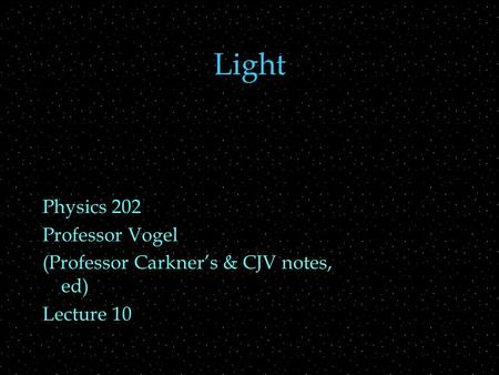 Light Physics 202 Professor Vogel (Professor Carkner's & CJV notes, ed) Lecture 10.