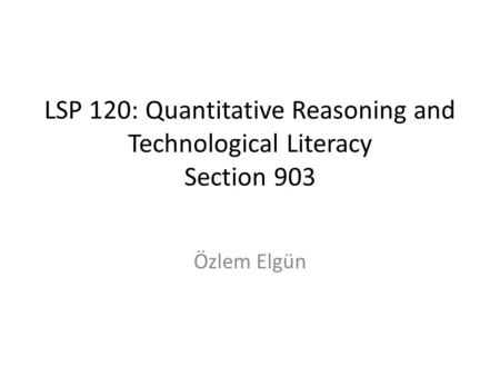 LSP 120: Quantitative Reasoning and Technological Literacy Section 903 Özlem Elgün.