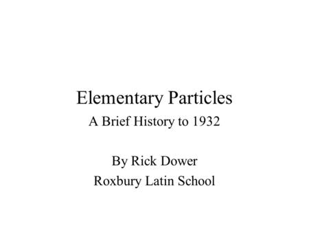 Elementary Particles A Brief History to 1932 By Rick Dower Roxbury Latin School.