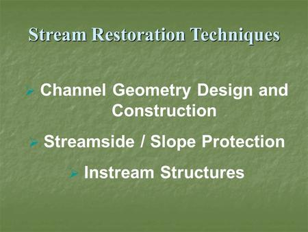 Stream Restoration Techniques  Channel Geometry Design and Construction  Streamside / Slope Protection  Instream Structures.