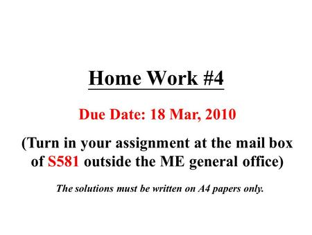 Home Work #4 Due Date: 18 Mar, 2010 (Turn in your assignment at the mail box of S581 outside the ME general office) The solutions must be written on A4.
