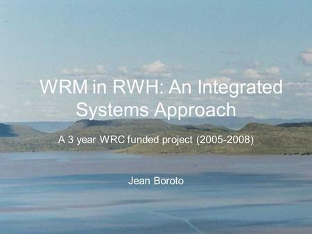 WRM in RWH: An Integrated Systems Approach A 3 year WRC funded project (2005-2008) Jean Boroto.