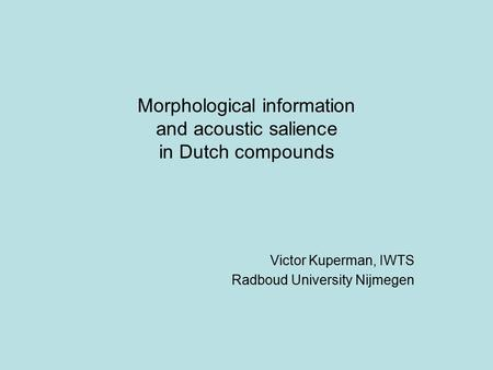 Morphological information and acoustic salience in Dutch compounds Victor Kuperman, IWTS Radboud University Nijmegen.
