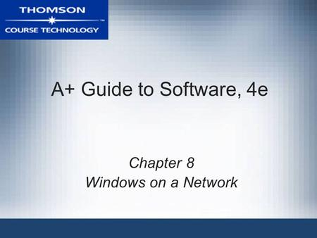 A+ Guide to Software, 4e Chapter 8 Windows on a Network.