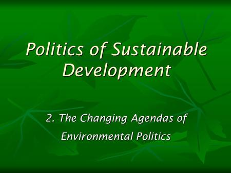 2. The Changing Agendas of Environmental Politics Politics of Sustainable Development.