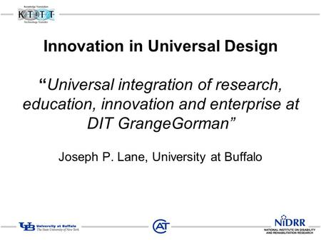 "Innovation in Universal Design ""Universal integration of research, education, innovation and enterprise at DIT GrangeGorman"" Joseph P. Lane, University."