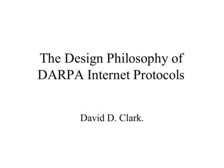 The Design Philosophy of DARPA Internet Protocols David D. Clark.