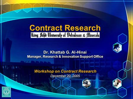 Contract Research Dr. Khattab G. Al-Hinai Manager, Research & Innovation Support Office Workshop on Contract Research December 20, 2005 Dr. Khattab G.