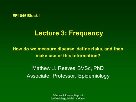 Mathew J. Reeves, Dept. of Epidemiology, Mich State Univ. Lecture 3: Frequency How do we measure disease, define risks, and then make use of this information?