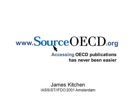 Www..org Accessing OECD publications has never been easier James Kitchen IASSIST/IFDO 2001 Amsterdam.