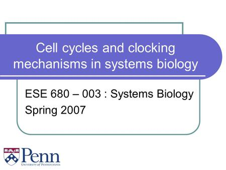Cell cycles and clocking mechanisms in systems biology ESE 680 – 003 : Systems Biology Spring 2007.