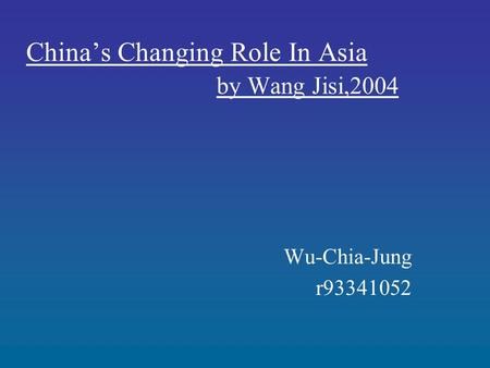 China's Changing Role In Asia by Wang Jisi,2004 Wu-Chia-Jung r93341052.