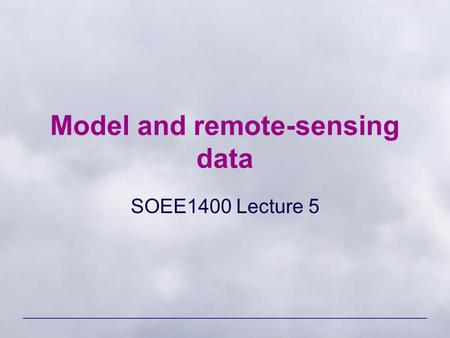 Model and remote-sensing data SOEE1400 Lecture 5.