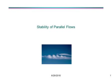 6/29/20151 Stability of Parallel Flows. 6/29/20152 Analysis by LINEAR STABILITY ANALYSIS. l Transitions as Re increases 0 < Re < 47: Steady 2D wake Re.