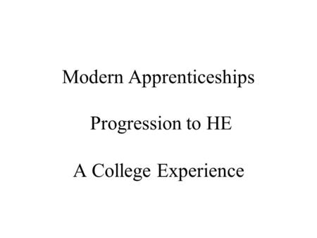 Modern Apprenticeships Progression to HE A College Experience.