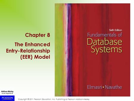 Copyright © 2011 Pearson Education, Inc. Publishing as Pearson Addison-Wesley Chapter 8 The Enhanced Entry-Relationship (EER) Model.