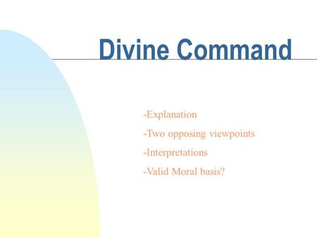 Divine Command -Explanation -Two opposing viewpoints -Interpretations -Valid Moral basis?