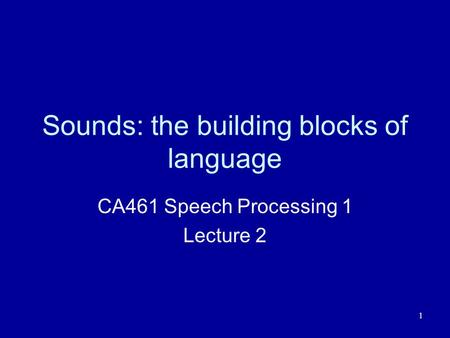 1 Sounds: the building blocks of language CA461 Speech Processing 1 Lecture 2.