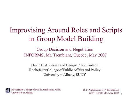 D. F. Andersen & G. P. Richardson GDN, INFORMS, May 2007 1 Rockefeller College of Public Affairs and Policy University at Albany Improvising Around Roles.