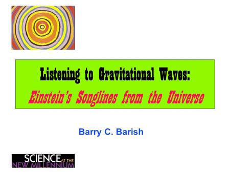 Listening to Gravitational Waves: Einstein's Songlines from the Universe Barry C. Barish.