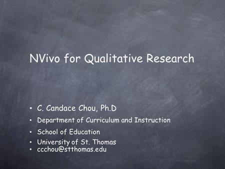 NVivo for Qualitative Research C. Candace Chou, Ph.D Department of Curriculum and Instruction School of Education University of St. Thomas