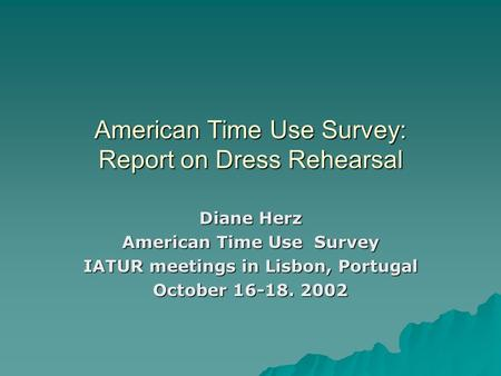 American Time Use Survey: Report on Dress Rehearsal Diane Herz American Time Use Survey IATUR meetings in Lisbon, Portugal October 16-18. 2002.