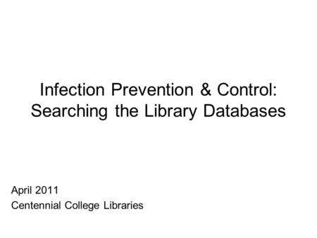 Infection Prevention & Control: Searching the Library Databases April 2011 Centennial College Libraries.