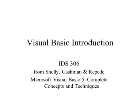 Visual Basic Introduction IDS 306 from Shelly, Cashman & Repede Microsoft Visual Basic 5: Complete Concepts and Techniques.