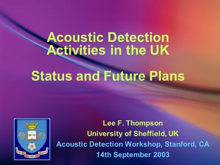 Acoustic Detection Activities in the UK Status and Future Plans Lee F. Thompson University of Sheffield, UK Acoustic Detection Workshop, Stanford, CA 14th.