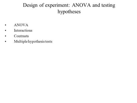 Design of experiment: ANOVA and testing hypotheses ANOVA Interactions Contrasts Multiple hypothesis tests.