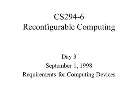 CS294-6 Reconfigurable Computing Day 3 September 1, 1998 Requirements for Computing Devices.