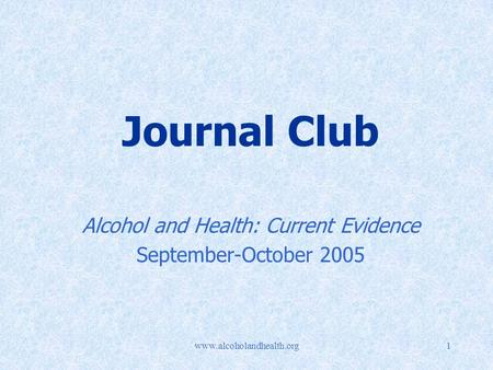 Www.alcoholandhealth.org1 Journal Club Alcohol and Health: Current Evidence September-October 2005.
