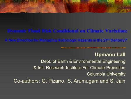 Dynamic Flood Risk Conditional on Climate Variation: A New Direction for Managing Hydrologic Hazards in the 21 st Century? Upmanu Lall Dept. of Earth &