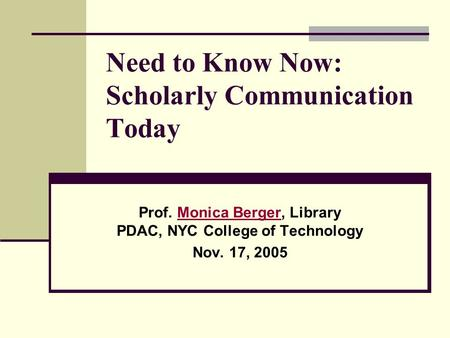 Need to Know Now: Scholarly Communication Today Prof. Monica Berger, Library PDAC, NYC College of TechnologyMonica Berger Nov. 17, 2005.
