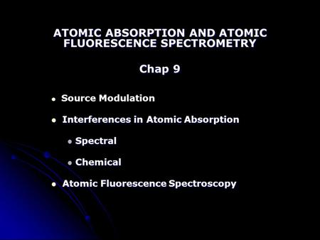 ATOMIC ABSORPTION AND ATOMIC FLUORESCENCE SPECTROMETRY Chap 9 Source Modulation Interferences in Atomic Absorption Interferences in Atomic Absorption Spectral.