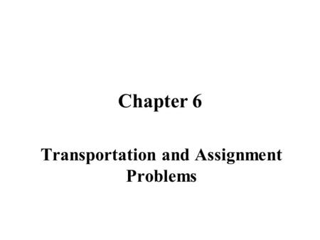 Chapter 6 Transportation and Assignment Problems.