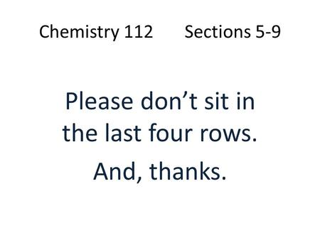 Chemistry 112 Sections 5-9 Please don't sit in the last four rows. And, thanks.