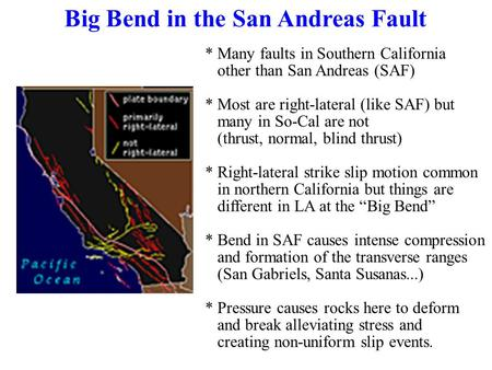 Big Bend in the San Andreas Fault * Many faults in Southern California other than San Andreas (SAF) * Most are right-lateral (like SAF) but many in So-Cal.
