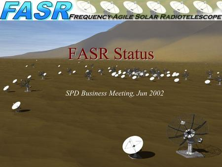 FASR Status SPD Business Meeting, Jun 2002. FASR Science Nature & Evolution of Coronal Magnetic Fields Measurement of coronal magnetic fields Temporal.