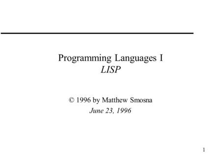 1 Programming Languages I LISP © 1996 by Matthew Smosna June 23, 1996.