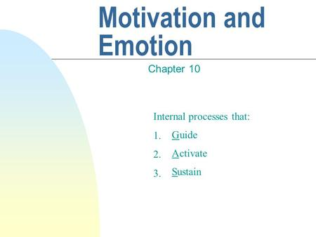 Motivation and Emotion Chapter 10 Internal processes that: 1. 2. 3. G A S uide ctivate ustain.