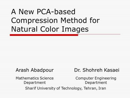 A New PCA-based Compression Method for Natural Color Images Arash Abadpour Dr. Shohreh Kasaei Mathematics Science Department Computer Engineering Department.