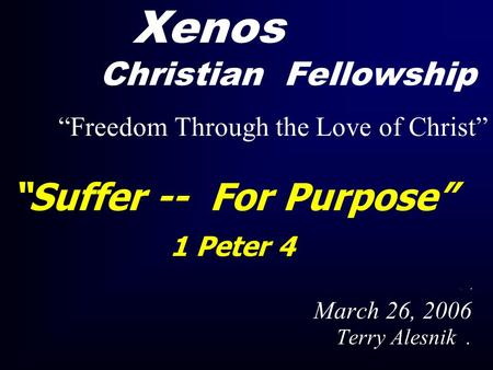 """Suffer -- For Purpose"" 1 Peter 4. March 26, 2006 Terry Alesnik. Xenos Christian Fellowship ""Freedom Through the Love of Christ"""