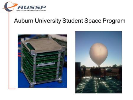 Auburn University Student Space Program. Overview of AUSSP Auburn University Student Space Program Made of two groups –Auburn High Altitude Balloon (AHAB)