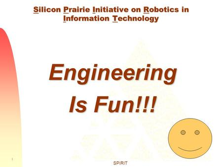 1 SPIRIT Silicon Prairie Initiative on Robotics in Information Technology Engineering Is Fun!!!
