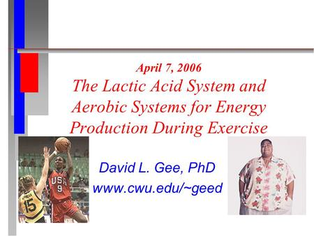 April 7, 2006 The Lactic Acid System and Aerobic Systems for Energy Production During Exercise David L. Gee, PhD www.cwu.edu/~geed.