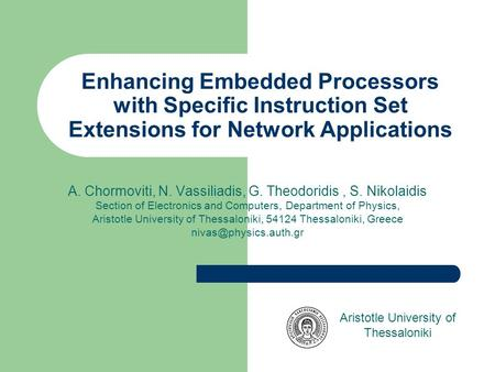 Enhancing Embedded Processors with Specific Instruction Set Extensions for Network Applications A. Chormoviti, N. Vassiliadis, G. Theodoridis, S. Nikolaidis.