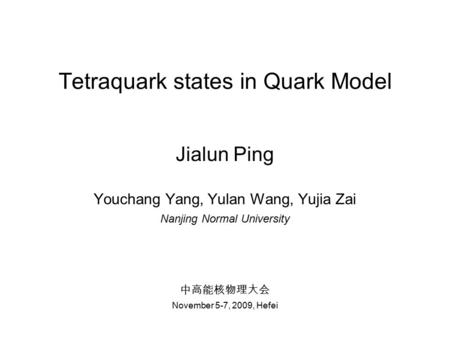 Tetraquark states in Quark Model Jialun Ping Youchang Yang, Yulan Wang, Yujia Zai Nanjing Normal University 中高能核物理大会 November 5-7, 2009, Hefei.