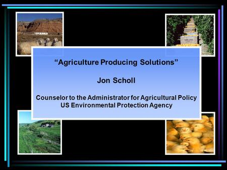 """Agriculture Producing Solutions"" Jon Scholl Counselor to the Administrator for Agricultural Policy US Environmental Protection Agency."