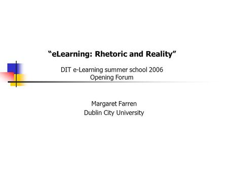 "Margaret Farren Dublin City University ""eLearning: Rhetoric and Reality"" DIT e-Learning summer school 2006 Opening Forum."